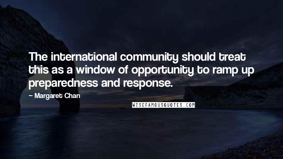 Margaret Chan quotes: The international community should treat this as a window of opportunity to ramp up preparedness and response.