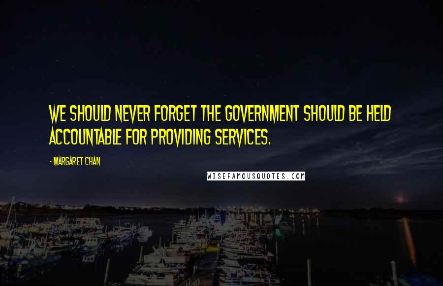 Margaret Chan quotes: We should never forget the government should be held accountable for providing services.