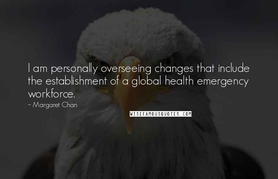 Margaret Chan quotes: I am personally overseeing changes that include the establishment of a global health emergency workforce.