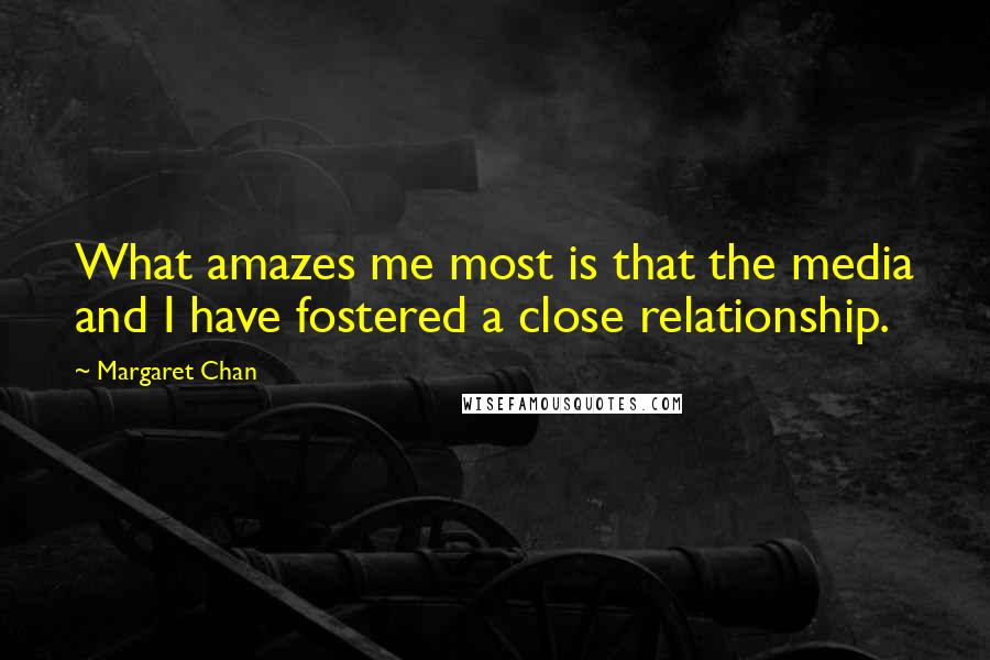 Margaret Chan quotes: What amazes me most is that the media and I have fostered a close relationship.