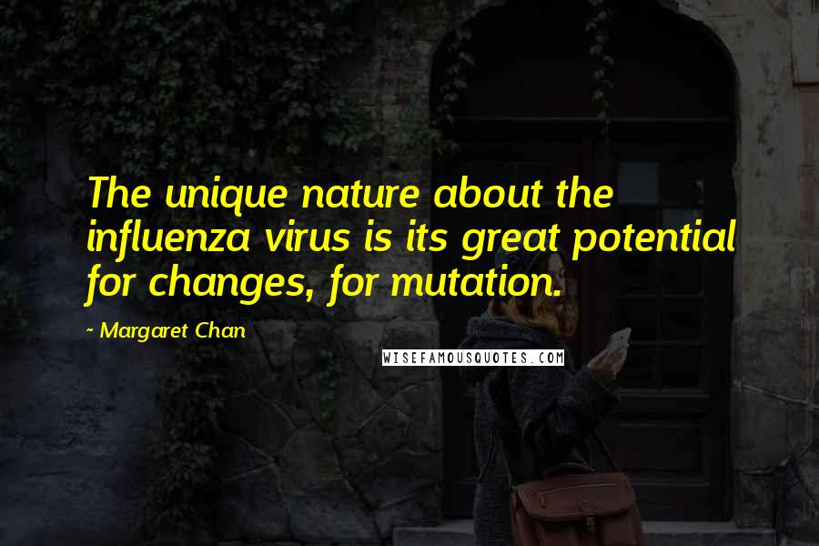 Margaret Chan quotes: The unique nature about the influenza virus is its great potential for changes, for mutation.