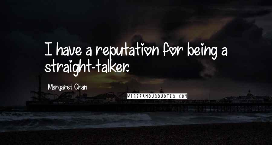 Margaret Chan quotes: I have a reputation for being a straight-talker.