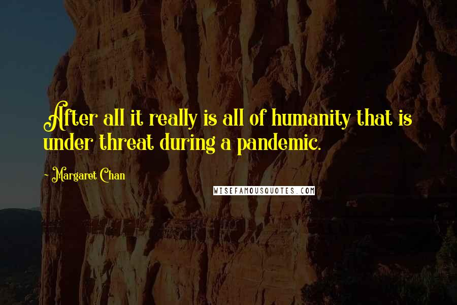 Margaret Chan quotes: After all it really is all of humanity that is under threat during a pandemic.
