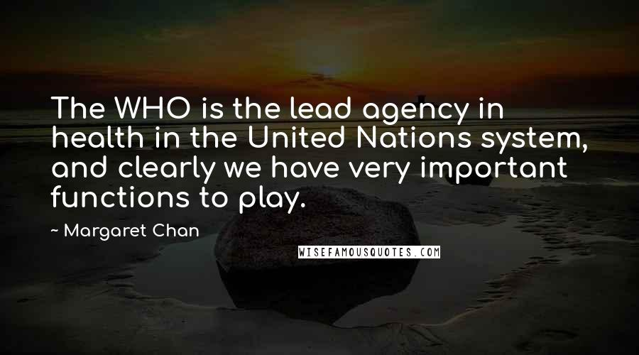 Margaret Chan quotes: The WHO is the lead agency in health in the United Nations system, and clearly we have very important functions to play.