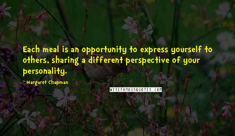 Margaret Chapman quotes: Each meal is an opportunity to express yourself to others, sharing a different perspective of your personality.