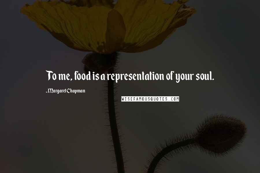 Margaret Chapman quotes: To me, food is a representation of your soul.