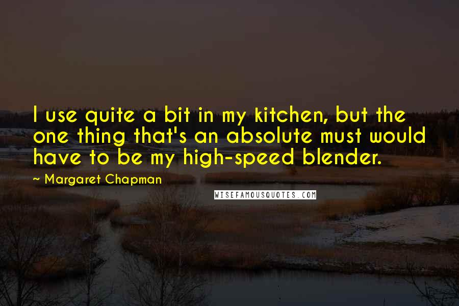 Margaret Chapman quotes: I use quite a bit in my kitchen, but the one thing that's an absolute must would have to be my high-speed blender.