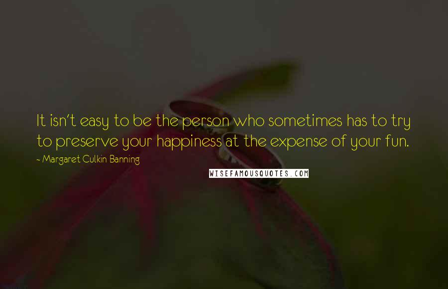 Margaret Culkin Banning quotes: It isn't easy to be the person who sometimes has to try to preserve your happiness at the expense of your fun.