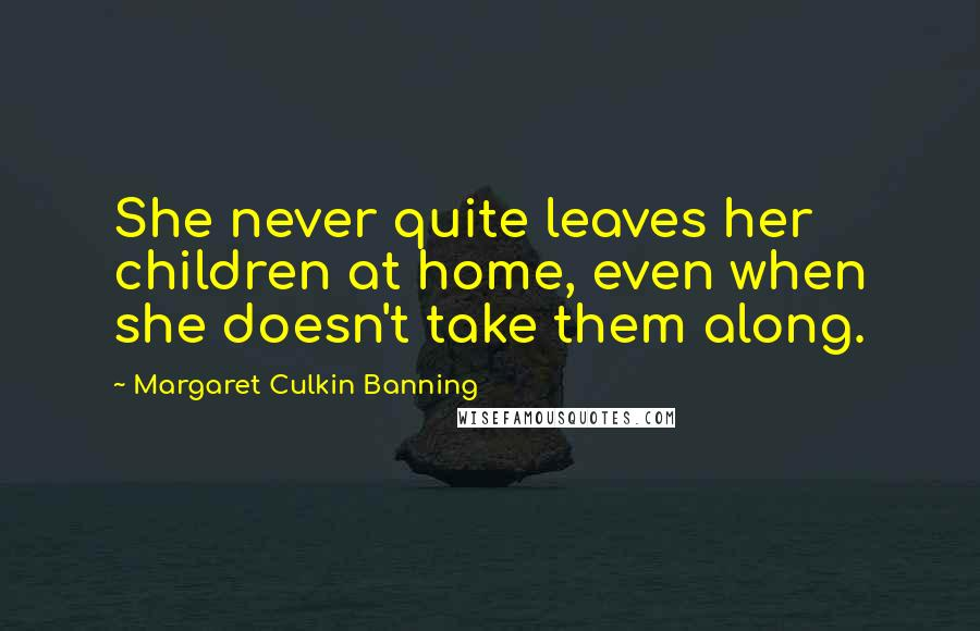 Margaret Culkin Banning quotes: She never quite leaves her children at home, even when she doesn't take them along.