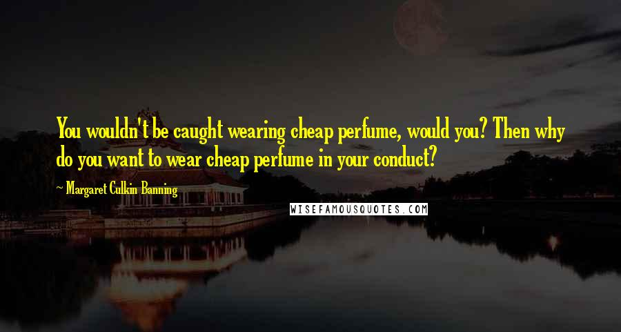 Margaret Culkin Banning quotes: You wouldn't be caught wearing cheap perfume, would you? Then why do you want to wear cheap perfume in your conduct?