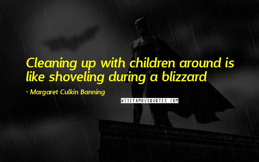Margaret Culkin Banning quotes: Cleaning up with children around is like shoveling during a blizzard