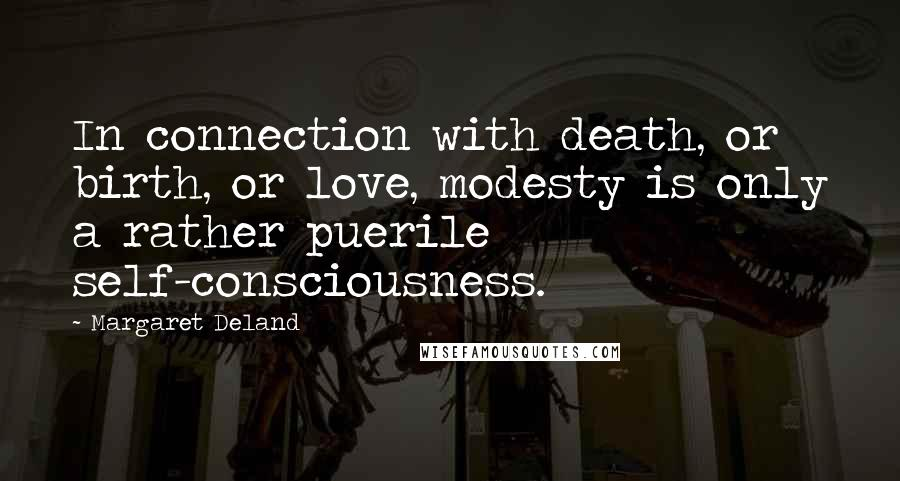 Margaret Deland quotes: In connection with death, or birth, or love, modesty is only a rather puerile self-consciousness.