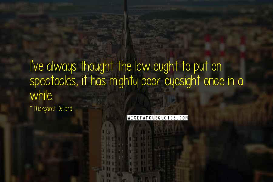 Margaret Deland quotes: I've always thought the law ought to put on spectacles, it has mighty poor eyesight once in a while.