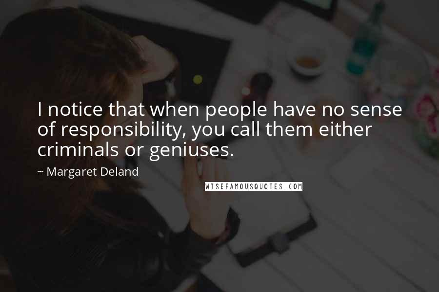 Margaret Deland quotes: I notice that when people have no sense of responsibility, you call them either criminals or geniuses.