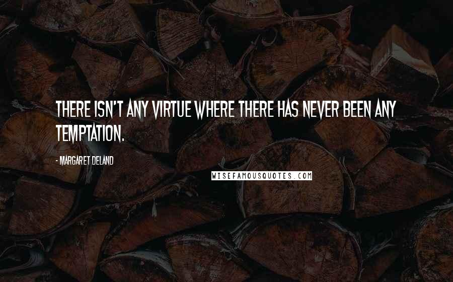 Margaret Deland quotes: There isn't any virtue where there has never been any temptation.
