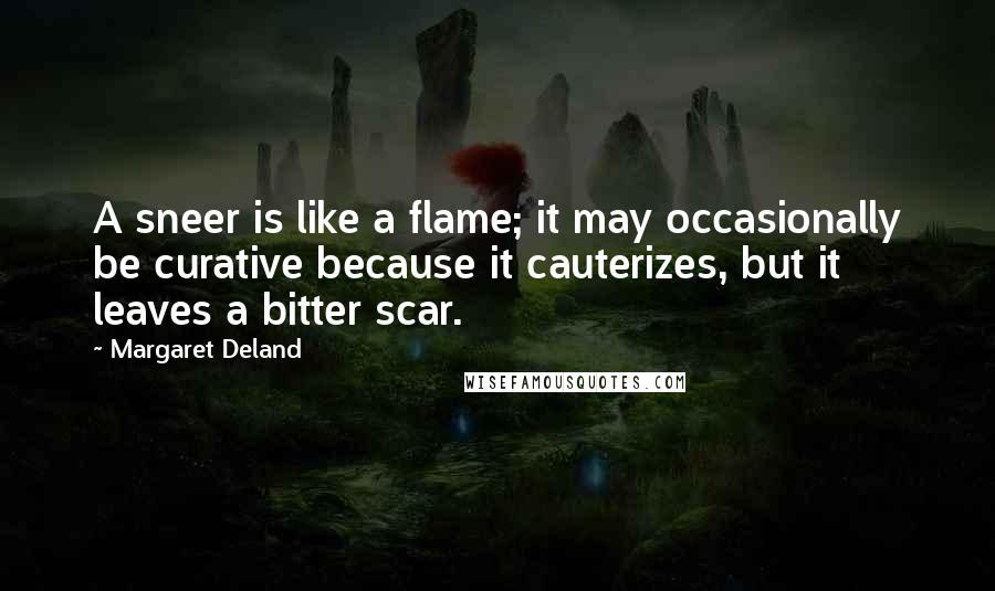 Margaret Deland quotes: A sneer is like a flame; it may occasionally be curative because it cauterizes, but it leaves a bitter scar.