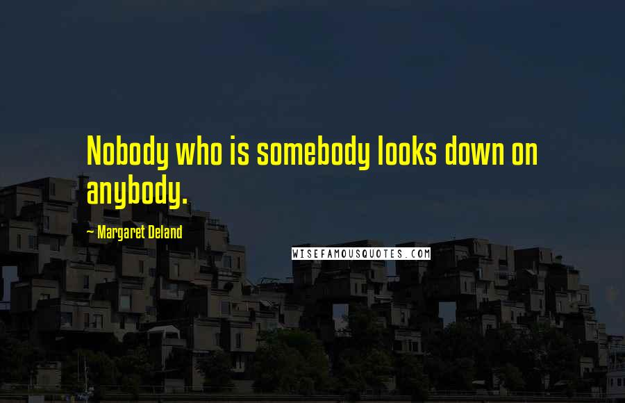 Margaret Deland quotes: Nobody who is somebody looks down on anybody.