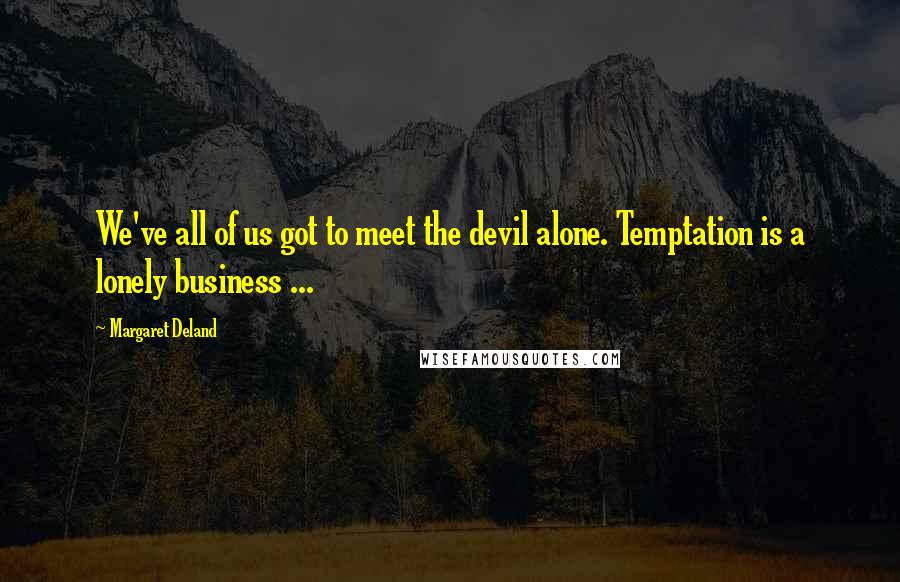 Margaret Deland quotes: We've all of us got to meet the devil alone. Temptation is a lonely business ...