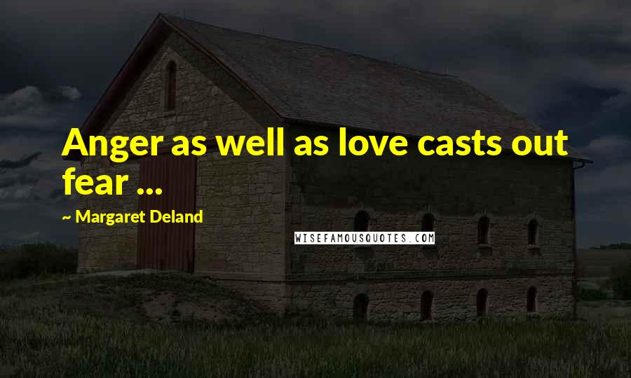 Margaret Deland quotes: Anger as well as love casts out fear ...