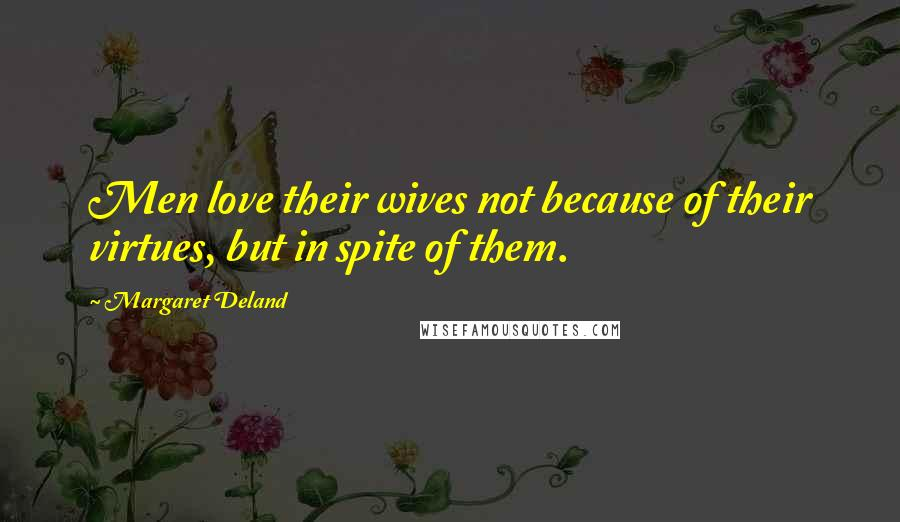 Margaret Deland quotes: Men love their wives not because of their virtues, but in spite of them.