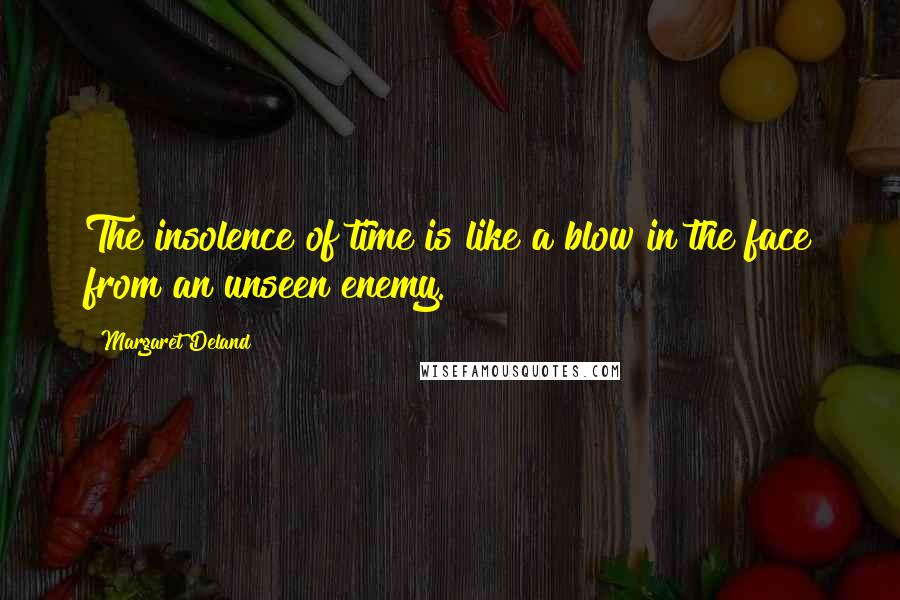 Margaret Deland quotes: The insolence of time is like a blow in the face from an unseen enemy.