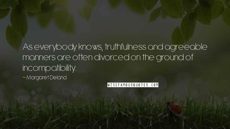 Margaret Deland quotes: As everybody knows, truthfulness and agreeable manners are often divorced on the ground of incompatibility.