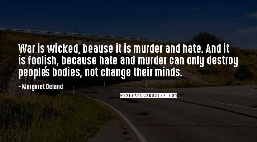 Margaret Deland quotes: War is wicked, beause it is murder and hate. And it is foolish, because hate and murder can only destroy people's bodies, not change their minds.