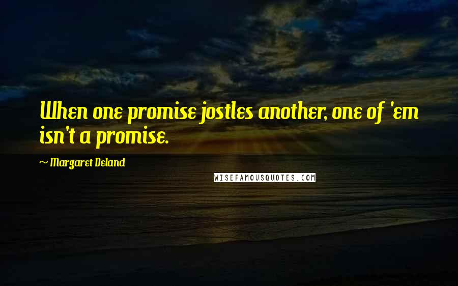 Margaret Deland quotes: When one promise jostles another, one of 'em isn't a promise.