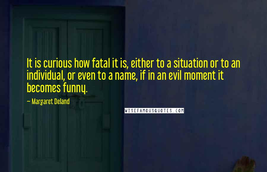 Margaret Deland quotes: It is curious how fatal it is, either to a situation or to an individual, or even to a name, if in an evil moment it becomes funny.