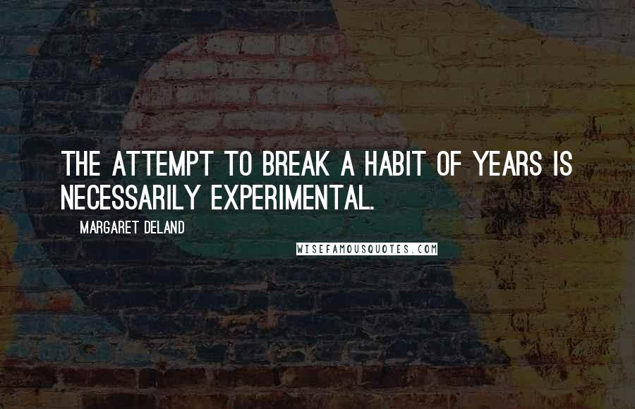 Margaret Deland quotes: The attempt to break a habit of years is necessarily experimental.