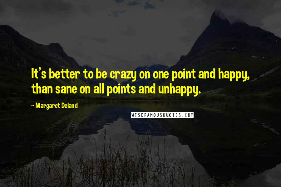 Margaret Deland quotes: It's better to be crazy on one point and happy, than sane on all points and unhappy.