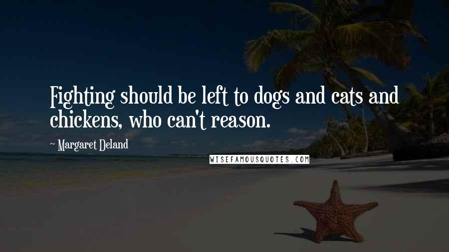 Margaret Deland quotes: Fighting should be left to dogs and cats and chickens, who can't reason.