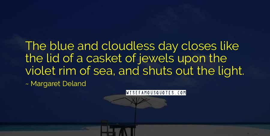 Margaret Deland quotes: The blue and cloudless day closes like the lid of a casket of jewels upon the violet rim of sea, and shuts out the light.