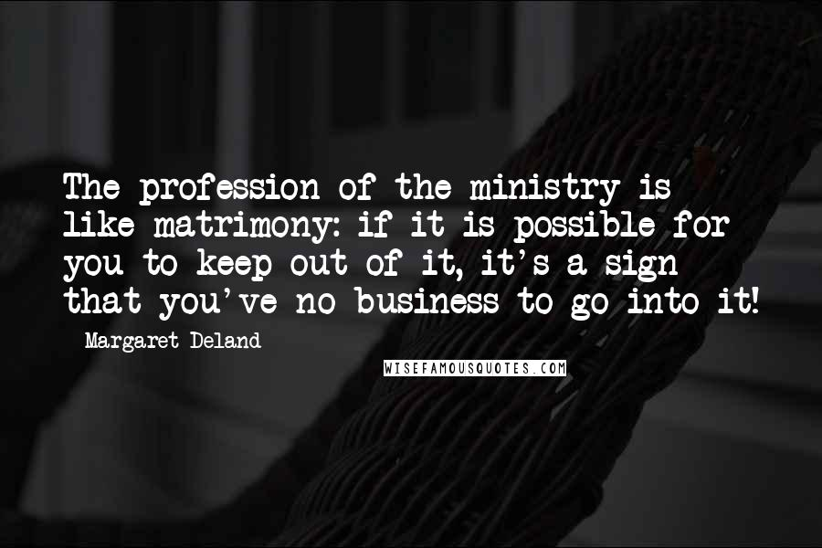 Margaret Deland quotes: The profession of the ministry is like matrimony: if it is possible for you to keep out of it, it's a sign that you've no business to go into it!