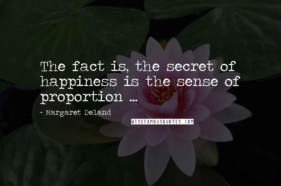 Margaret Deland quotes: The fact is, the secret of happiness is the sense of proportion ...