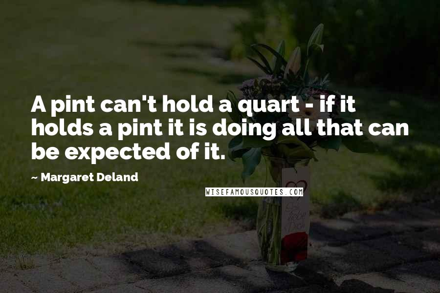 Margaret Deland quotes: A pint can't hold a quart - if it holds a pint it is doing all that can be expected of it.