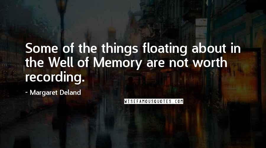Margaret Deland quotes: Some of the things floating about in the Well of Memory are not worth recording.