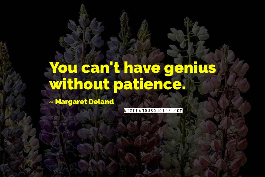 Margaret Deland quotes: You can't have genius without patience.