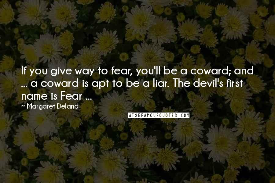 Margaret Deland quotes: If you give way to fear, you'll be a coward; and ... a coward is apt to be a liar. The devil's first name is Fear ...