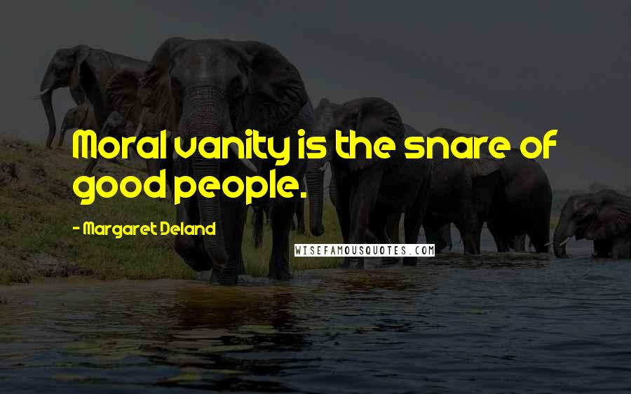 Margaret Deland quotes: Moral vanity is the snare of good people.
