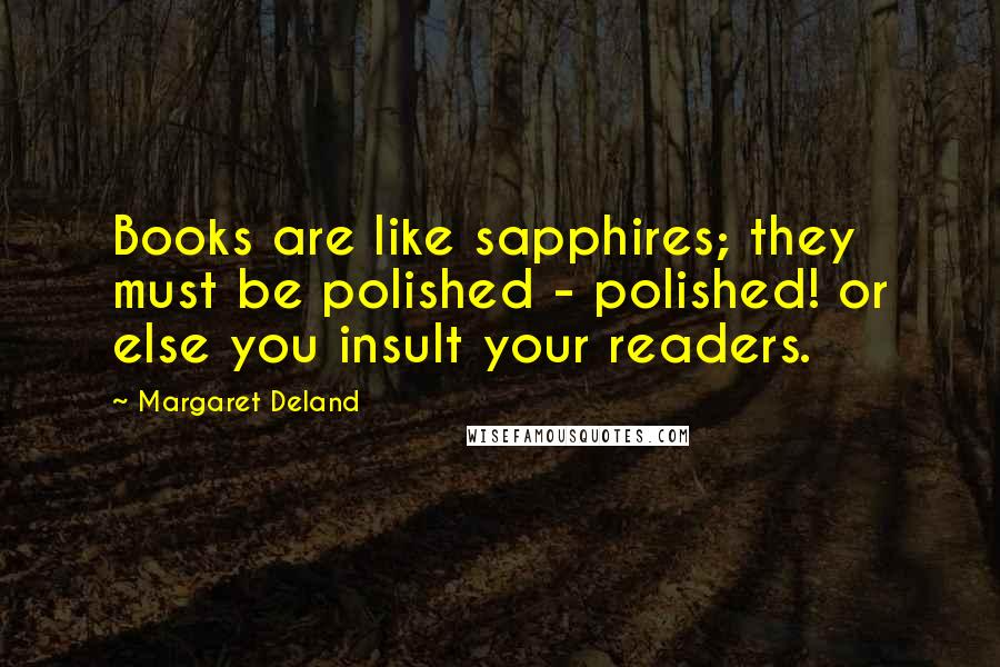 Margaret Deland quotes: Books are like sapphires; they must be polished - polished! or else you insult your readers.