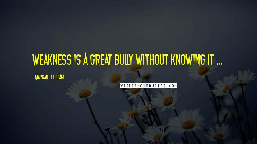 Margaret Deland quotes: Weakness is a great bully without knowing it ...