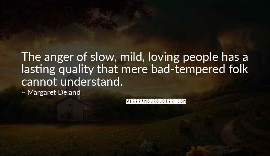 Margaret Deland quotes: The anger of slow, mild, loving people has a lasting quality that mere bad-tempered folk cannot understand.