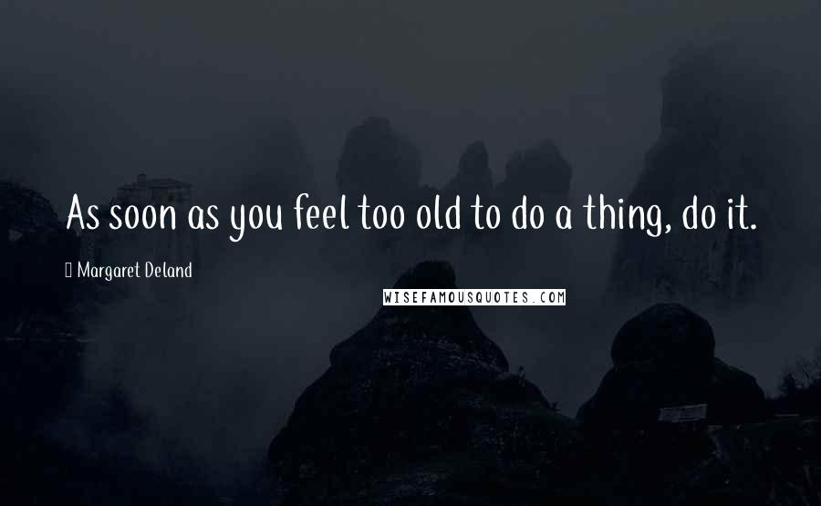 Margaret Deland quotes: As soon as you feel too old to do a thing, do it.