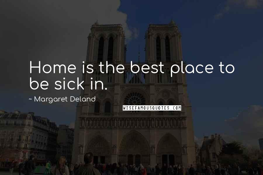 Margaret Deland quotes: Home is the best place to be sick in.