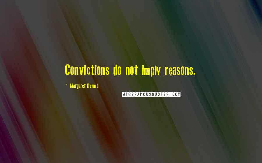 Margaret Deland quotes: Convictions do not imply reasons.
