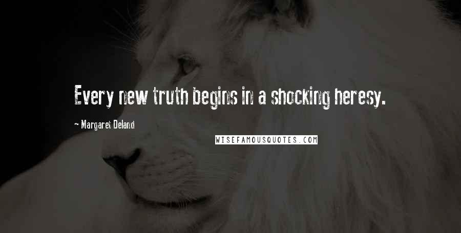 Margaret Deland quotes: Every new truth begins in a shocking heresy.