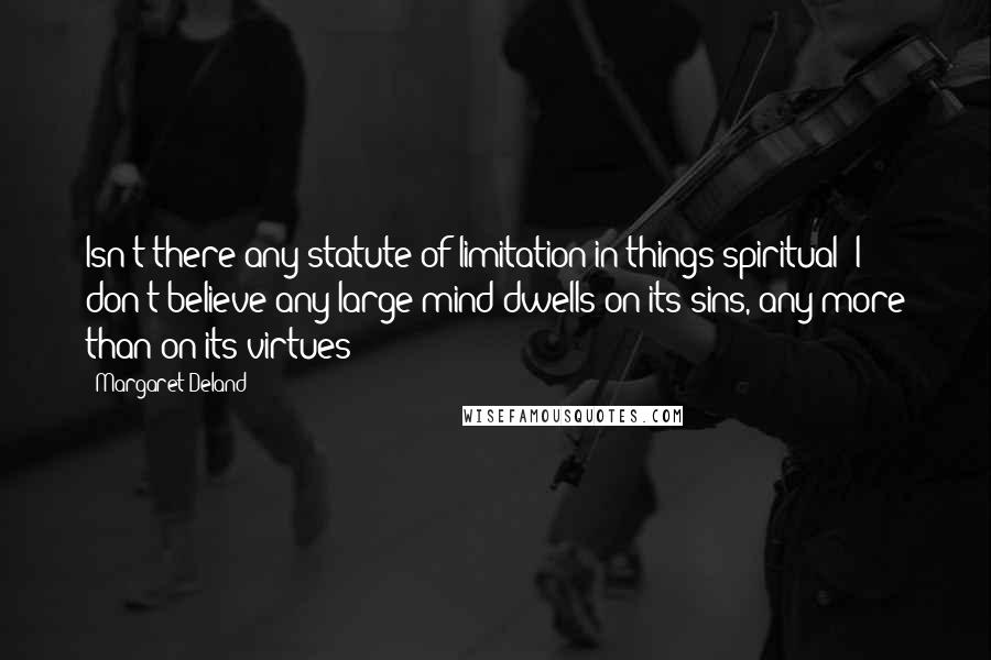 Margaret Deland quotes: Isn't there any statute of limitation in things spiritual? I don't believe any large mind dwells on its sins, any more than on its virtues!