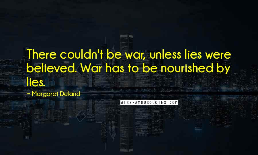 Margaret Deland quotes: There couldn't be war, unless lies were believed. War has to be nourished by lies.