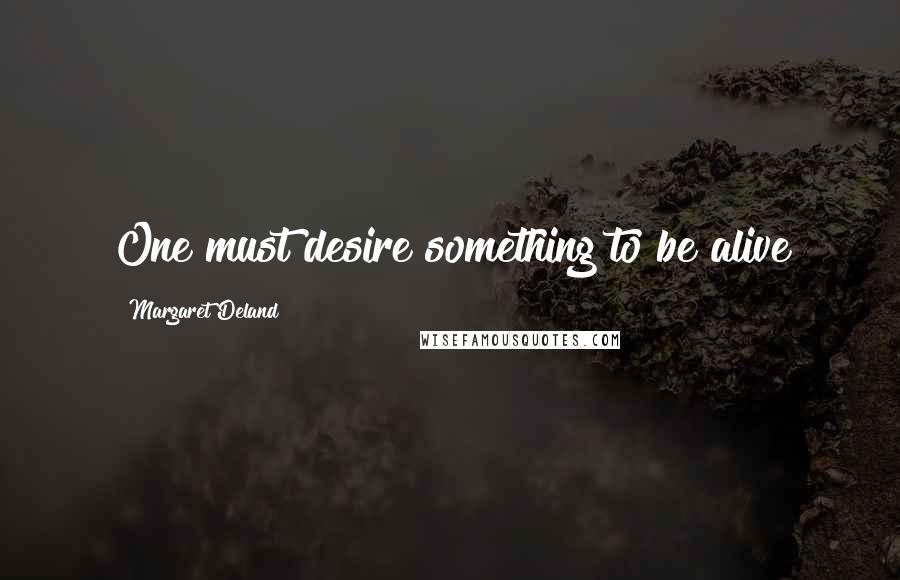 Margaret Deland quotes: One must desire something to be alive